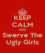 KEEP CALM AND Swerve The Ugly Girls - Personalised Poster A4 size