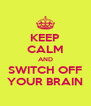 KEEP CALM AND SWITCH OFF YOUR BRAIN - Personalised Poster A4 size