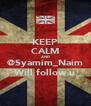 KEEP CALM AND @Syamim_Naim Will follow u - Personalised Poster A4 size