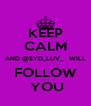 KEEP CALM AND @SYD_LUV_   WILL FOLLOW  YOU - Personalised Poster A4 size