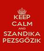 KEEP CALM AND SZANDIKA PEZSGŐZIK - Personalised Poster A4 size