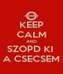 KEEP CALM AND SZOPD KI  A CSECSEM - Personalised Poster A4 size