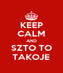 KEEP CALM AND SZTO TO TAKOJE - Personalised Poster A4 size