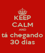 KEEP CALM AND tá chegando 30 dias - Personalised Poster A4 size