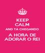 KEEP CALM AND TÁ CHEGANDO A HORA DE ADORAR O REI - Personalised Poster A4 size