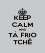 KEEP CALM AND TÁ FRIO TCHÊ - Personalised Poster A4 size
