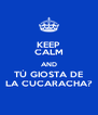 KEEP CALM AND TÚ GIOSTA DE LA CUCARACHA? - Personalised Poster A4 size