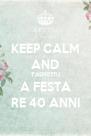 KEEP CALM AND T'ASPIETTU A FESTA RE 40 ANNI - Personalised Poster A4 size
