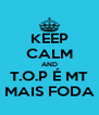 KEEP CALM AND T.O.P É MT MAIS FODA - Personalised Poster A4 size