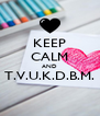 KEEP CALM AND T.V.U.K.D.B.M.  - Personalised Poster A4 size