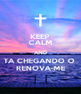 KEEP CALM AND TA CHEGANDO O  RENOVA-ME - Personalised Poster A4 size