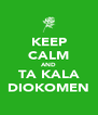 KEEP CALM AND TA KALA DIOKOMEN - Personalised Poster A4 size