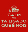 KEEP CALM AND TA LIGADO QUE É NOIS - Personalised Poster A4 size