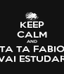KEEP CALM AND TA TA FABIO VAI ESTUDAR - Personalised Poster A4 size
