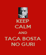 KEEP CALM AND TACA BOSTA NO GURI - Personalised Poster A4 size