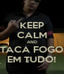 KEEP CALM AND TACA FOGO EM TUDO! - Personalised Poster A4 size