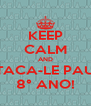 KEEP CALM AND TACA-LE PAU 8° ANO! - Personalised Poster A4 size