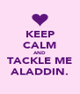 KEEP CALM AND TACKLE ME ALADDIN. - Personalised Poster A4 size