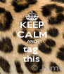 KEEP CALM AND tag  this - Personalised Poster A4 size