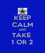 KEEP CALM AND TAKE  1 OR 2 - Personalised Poster A4 size