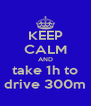 KEEP CALM AND take 1h to drive 300m - Personalised Poster A4 size