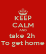 KEEP CALM AND take 2h  To get home - Personalised Poster A4 size