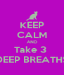 KEEP CALM AND Take 3  DEEP BREATHS - Personalised Poster A4 size