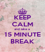 KEEP CALM and take a  15 MINUTE BREAK - Personalised Poster A4 size