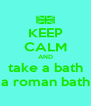 KEEP CALM AND take a bath a roman bath - Personalised Poster A4 size