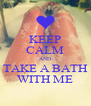 KEEP CALM AND TAKE A BATH WITH ME - Personalised Poster A4 size