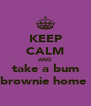 KEEP CALM AND take a bum brownie home  - Personalised Poster A4 size