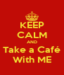 KEEP CALM AND Take a Café With ME - Personalised Poster A4 size