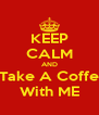 KEEP CALM AND Take A Coffe With ME - Personalised Poster A4 size