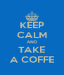 KEEP CALM AND TAKE A COFFE - Personalised Poster A4 size
