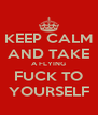 KEEP CALM AND TAKE A FLYING FUCK TO YOURSELF - Personalised Poster A4 size