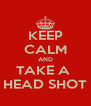 KEEP CALM AND TAKE A  HEAD SHOT - Personalised Poster A4 size