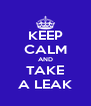 KEEP CALM AND TAKE A LEAK - Personalised Poster A4 size
