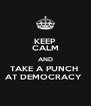 KEEP CALM AND TAKE A PUNCH  AT DEMOCRACY  - Personalised Poster A4 size