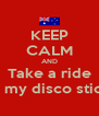 KEEP CALM AND Take a ride In my disco stick - Personalised Poster A4 size