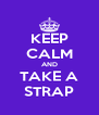 KEEP CALM AND TAKE A STRAP - Personalised Poster A4 size