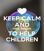 KEEP CALM AND TAKE ACTION TO HELP CHILDREN - Personalised Poster A4 size