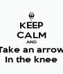 KEEP CALM AND Take an arrow In the knee - Personalised Poster A4 size
