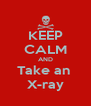 KEEP CALM AND Take an  X-ray - Personalised Poster A4 size