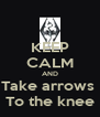 KEEP CALM AND Take arrows  To the knee - Personalised Poster A4 size