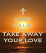 KEEP CALM AND TAKE AWAY YOUR LOVE - Personalised Poster A4 size