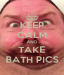 KEEP CALM AND TAKE BATH PICS - Personalised Poster A4 size