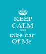 KEEP CALM AND take car  Of Me  - Personalised Poster A4 size