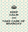 KEEP CALM AND TAKE CARE OF  BHARGAV - Personalised Poster A4 size