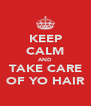 KEEP CALM AND TAKE CARE OF YO HAIR - Personalised Poster A4 size
