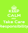 KEEP CALM ANd  Take Care Responsibility - Personalised Poster A4 size